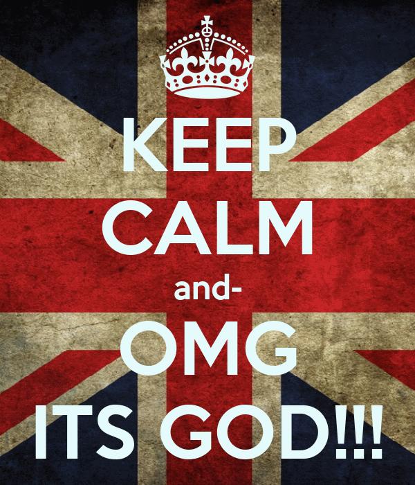 KEEP CALM and- OMG ITS GOD!!!