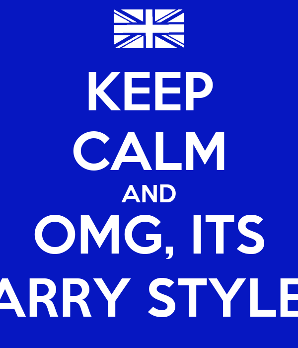 KEEP CALM AND OMG, ITS HARRY STYLES!