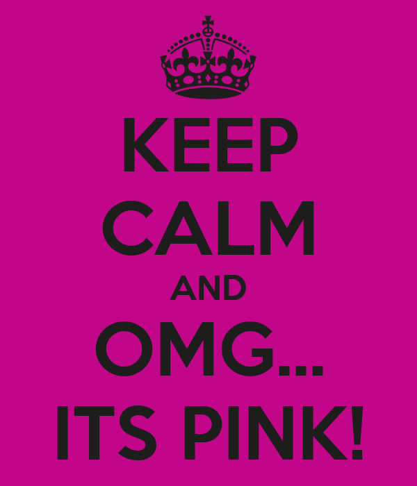 KEEP CALM AND OMG... ITS PINK!