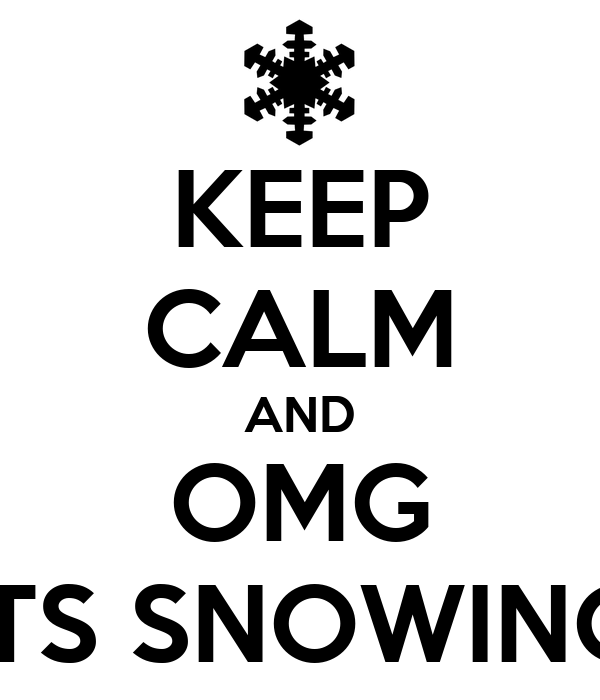 KEEP CALM AND OMG ITS SNOWING