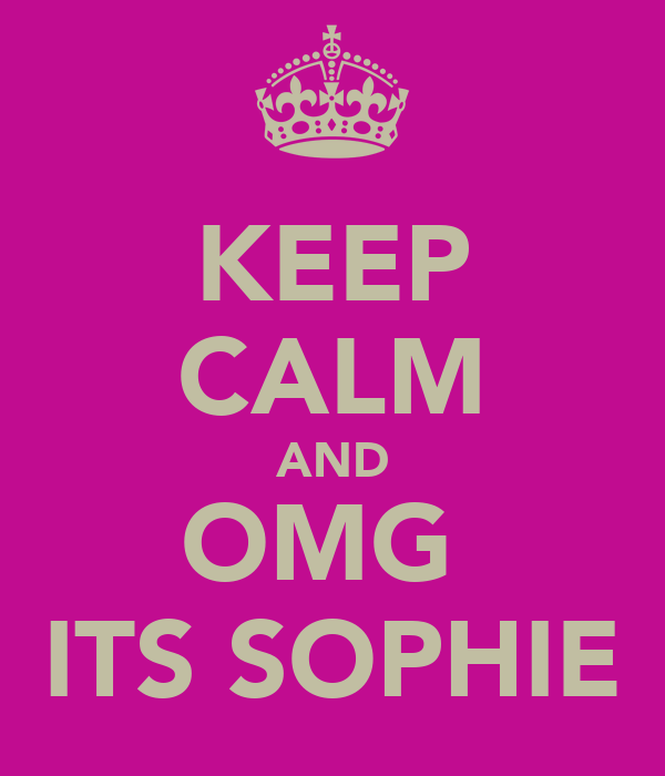 KEEP CALM AND OMG  ITS SOPHIE
