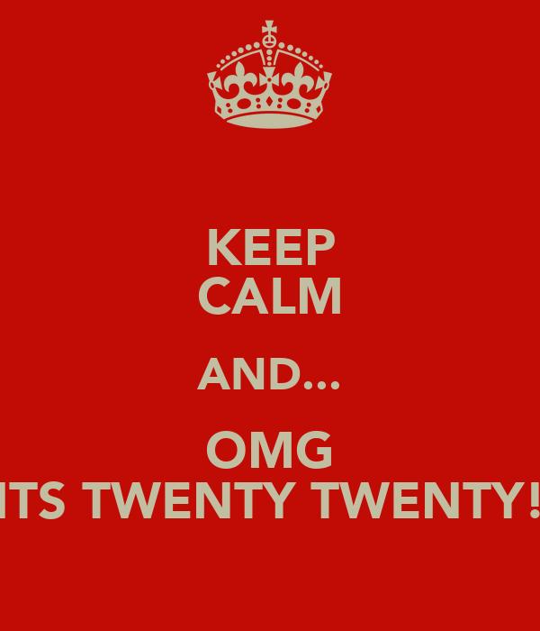 KEEP CALM AND... OMG ITS TWENTY TWENTY!