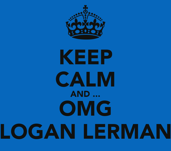 KEEP CALM AND ... OMG LOGAN LERMAN