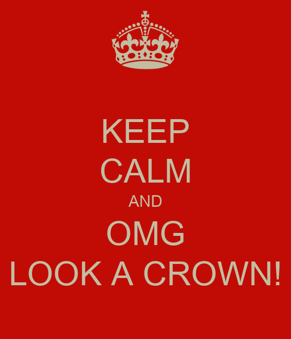 KEEP CALM AND OMG LOOK A CROWN!