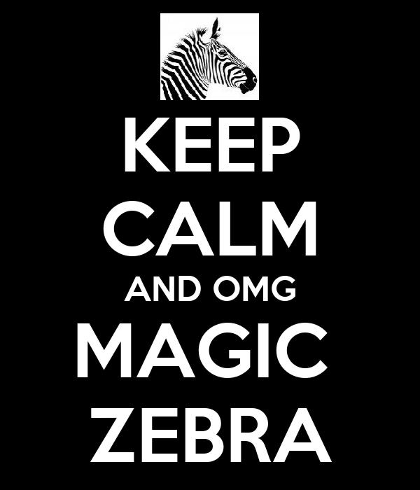 KEEP CALM AND OMG MAGIC  ZEBRA
