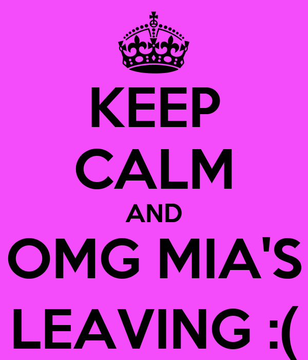 KEEP CALM AND OMG MIA'S LEAVING :(