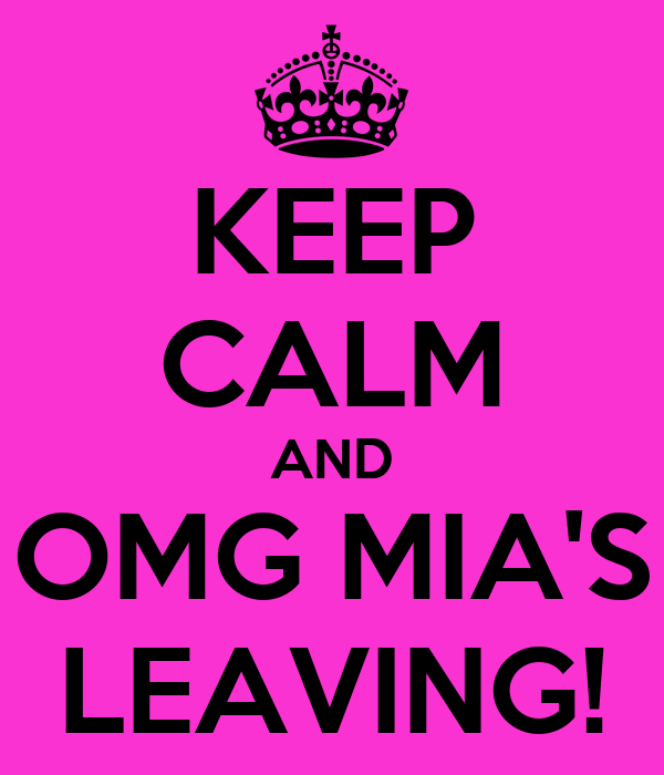 KEEP CALM AND OMG MIA'S LEAVING!
