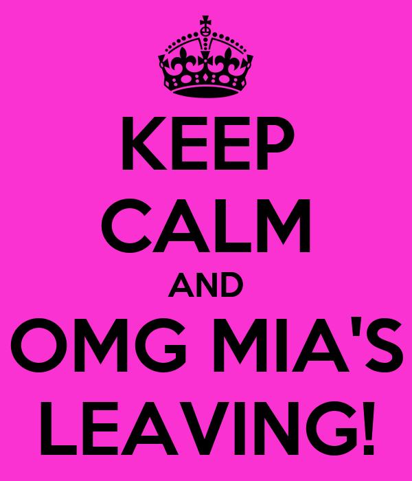 KEEP CALM AND OMG MIA'S LEAVING!