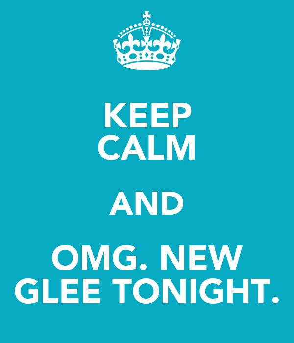 KEEP CALM AND OMG. NEW GLEE TONIGHT.