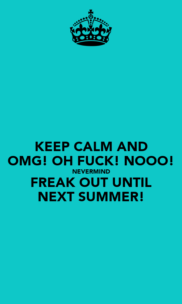 KEEP CALM AND OMG! OH FUCK! NOOO! NEVERMIND FREAK OUT UNTIL NEXT SUMMER!