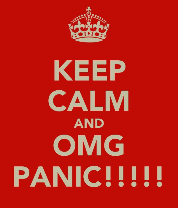 KEEP CALM AND OMG PANIC!!!!!
