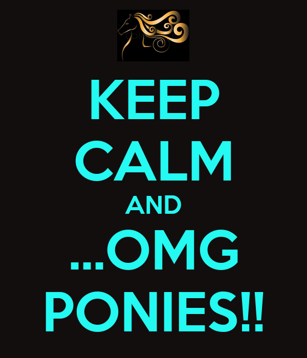 KEEP CALM AND ...OMG PONIES!!