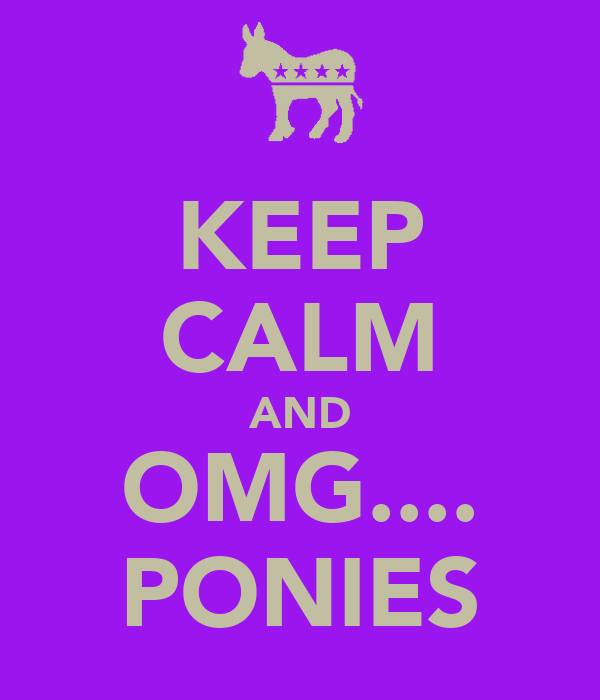 KEEP CALM AND OMG.... PONIES