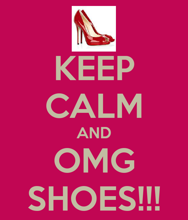 KEEP CALM AND OMG SHOES!!!