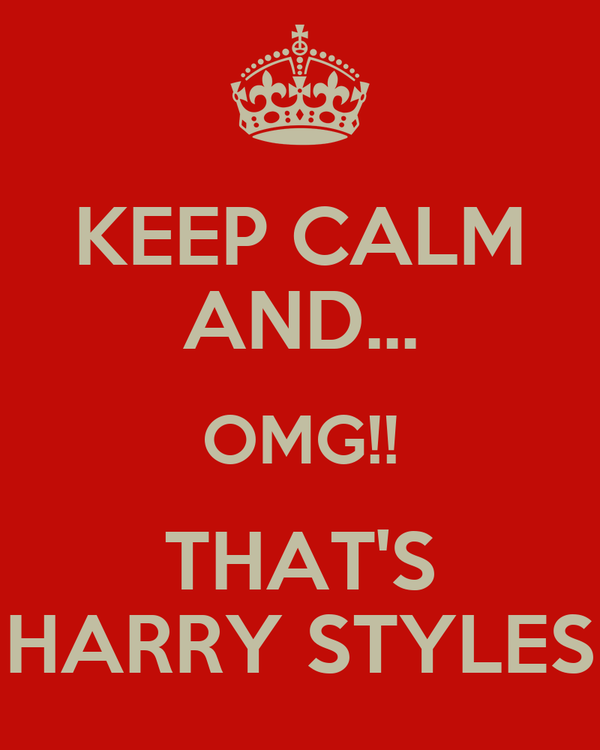 KEEP CALM AND... OMG!! THAT'S HARRY STYLES