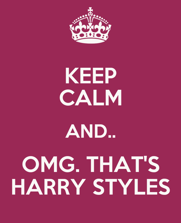 KEEP CALM AND.. OMG. THAT'S HARRY STYLES