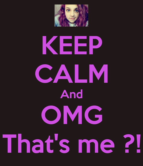 KEEP CALM And OMG That's me ?!
