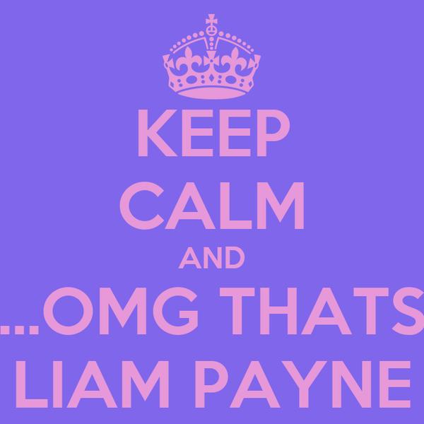 KEEP CALM AND ...OMG THATS LIAM PAYNE