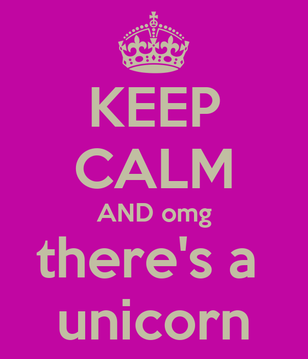 KEEP CALM AND omg there's a  unicorn