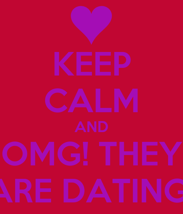 KEEP CALM AND OMG! THEY ARE DATING!