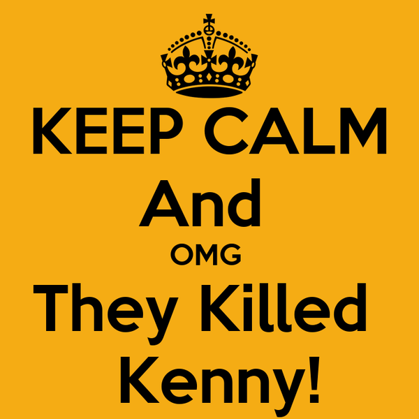 KEEP CALM And  OMG  They Killed   Kenny!