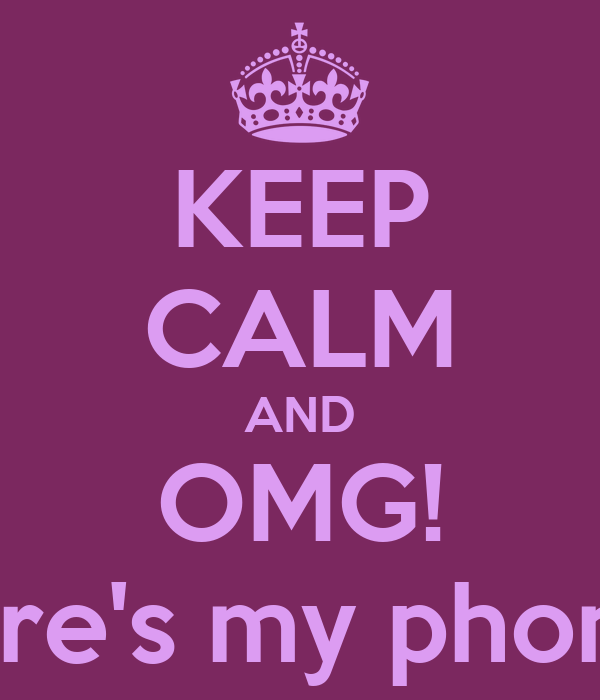 KEEP CALM AND OMG!  Where's my phone???