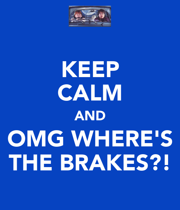 KEEP CALM AND OMG WHERE'S THE BRAKES?!