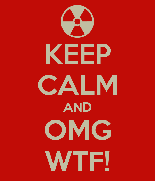 KEEP CALM AND OMG WTF!