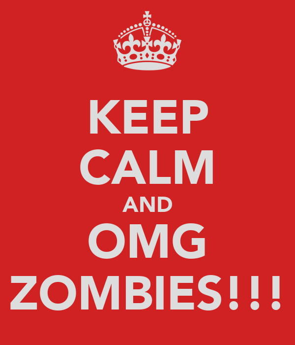 KEEP CALM AND OMG ZOMBIES!!!