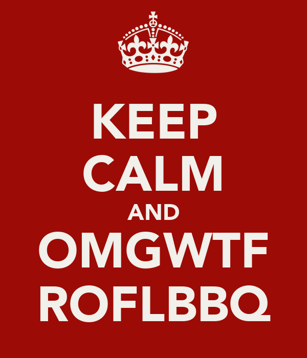 KEEP CALM AND OMGWTF ROFLBBQ