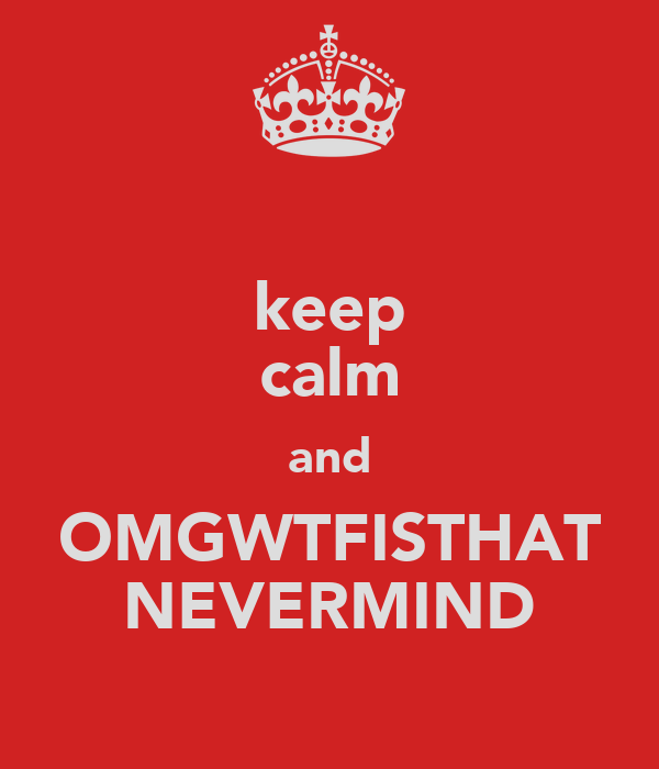 keep calm and OMGWTFISTHAT NEVERMIND