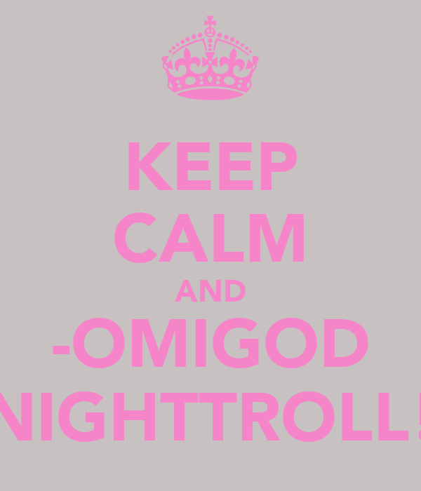 KEEP CALM AND -OMIGOD NIGHTTROLL!