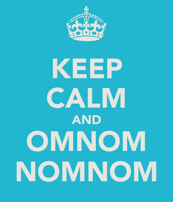 KEEP CALM AND OMNOM NOMNOM