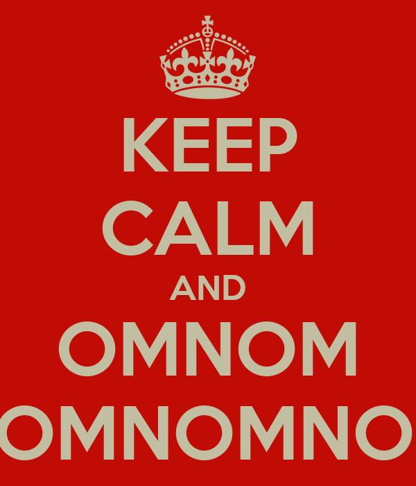KEEP CALM AND OMNOM NOMNOMNOM