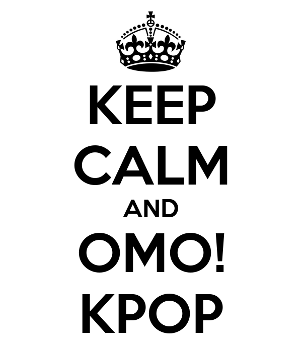 KEEP CALM AND OMO! KPOP