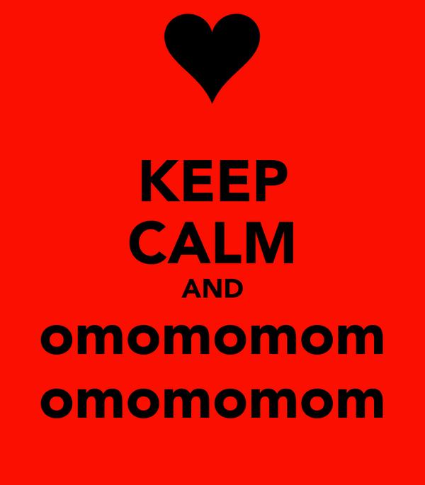 KEEP CALM AND omomomom omomomom