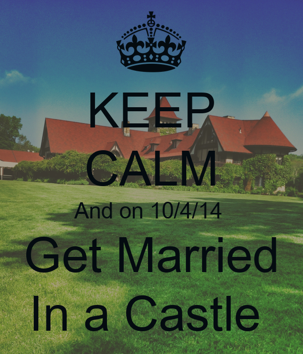 KEEP CALM And on 10/4/14  Get Married In a Castle