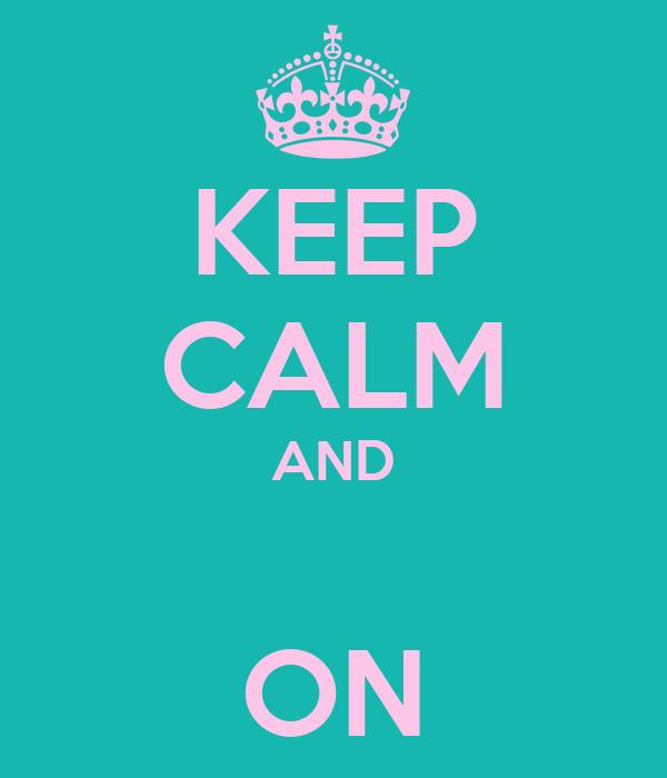 KEEP CALM AND  ON