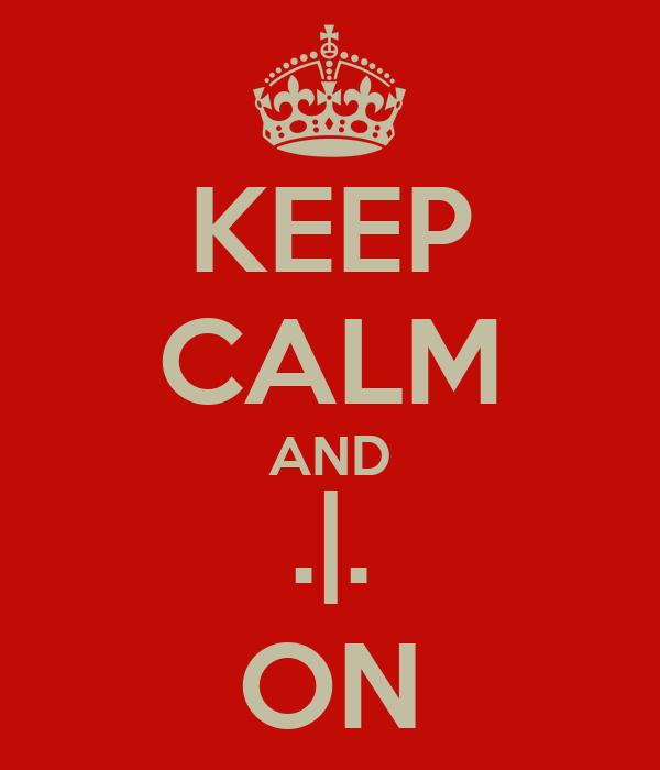 KEEP CALM AND .|. ON