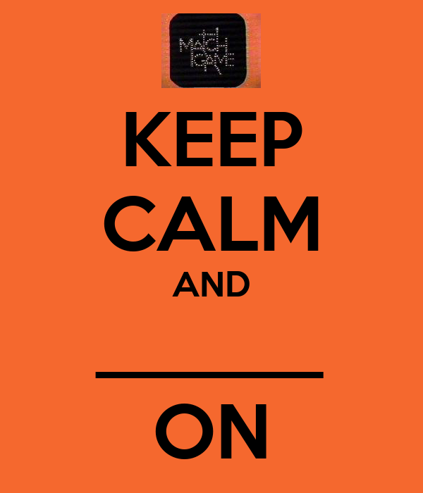 KEEP CALM AND ______ ON