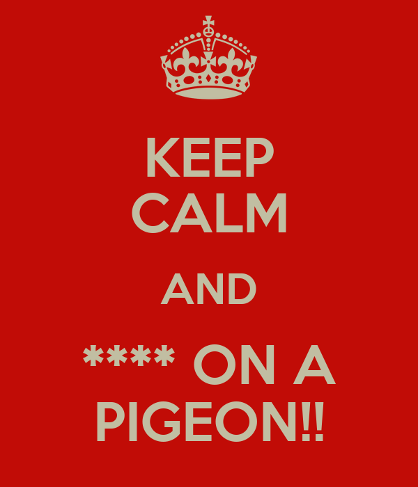 KEEP CALM AND **** ON A PIGEON!!