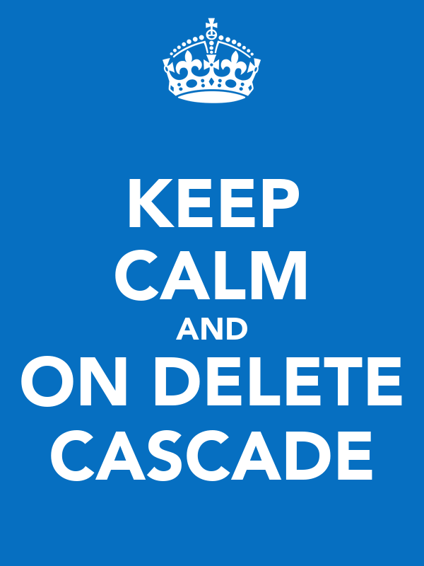 KEEP CALM AND ON DELETE CASCADE