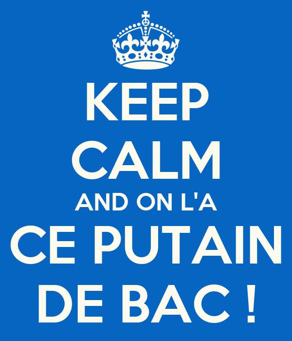 KEEP CALM AND ON L'A CE PUTAIN DE BAC !