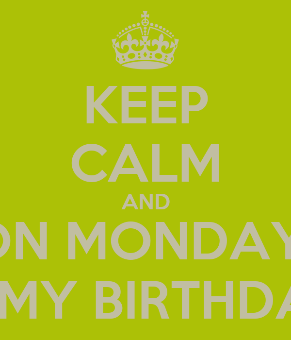 KEEP CALM AND ON MONDAY  IS MY BIRTHDAY