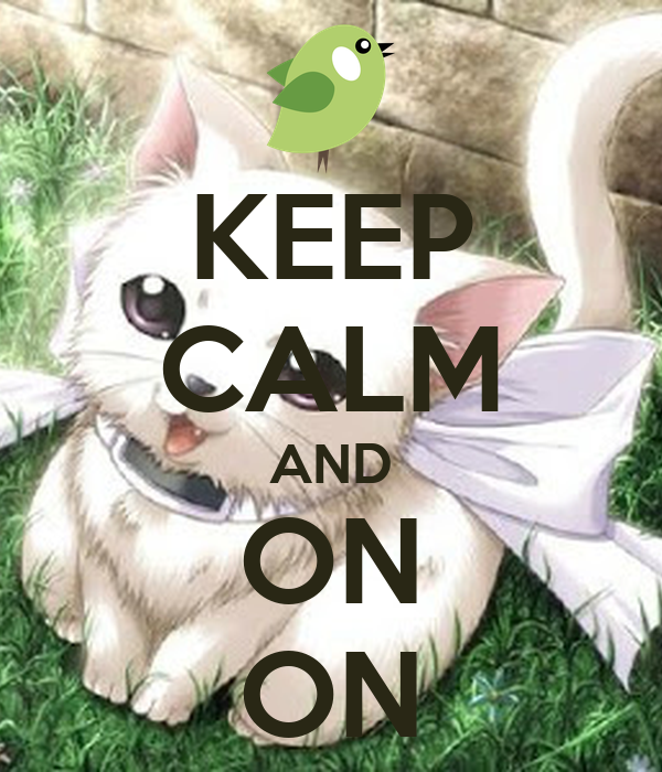 KEEP CALM AND ON ON