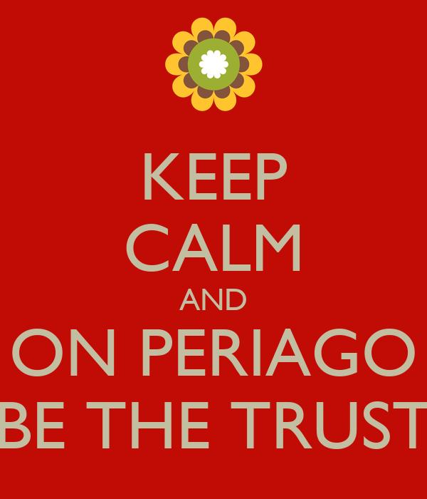 KEEP CALM AND ON PERIAGO BE THE TRUST