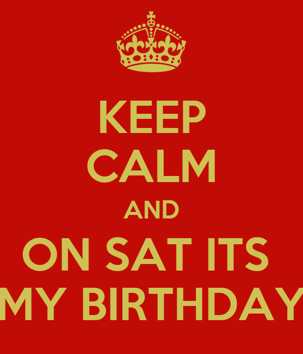 KEEP CALM AND ON SAT ITS  MY BIRTHDAY