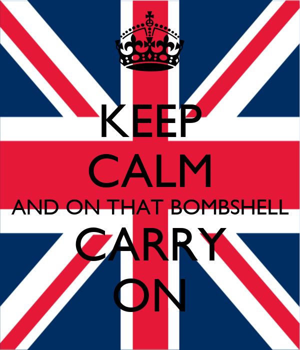 KEEP CALM AND ON THAT BOMBSHELL CARRY ON
