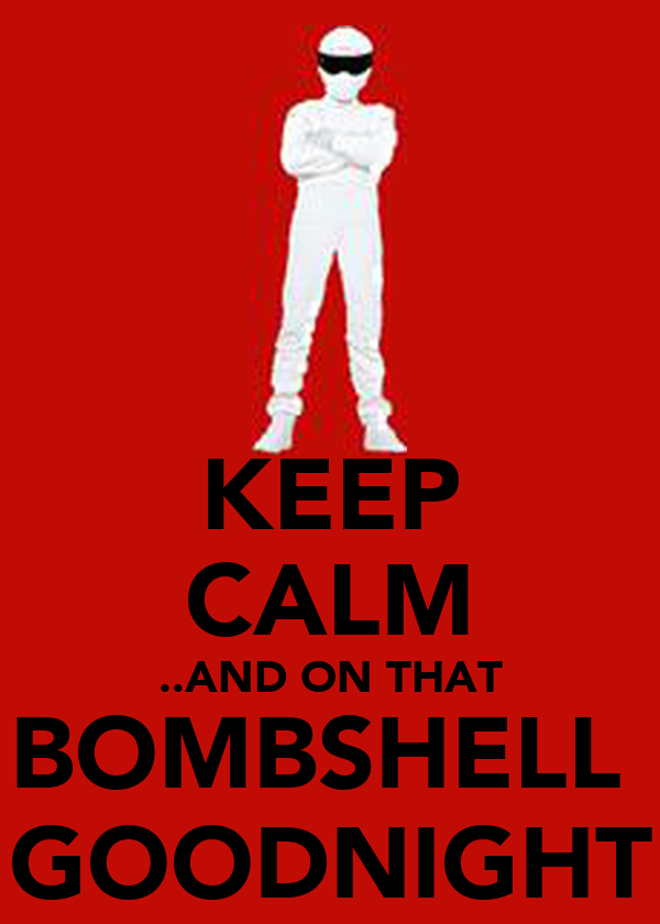 KEEP CALM ..AND ON THAT BOMBSHELL  GOODNIGHT