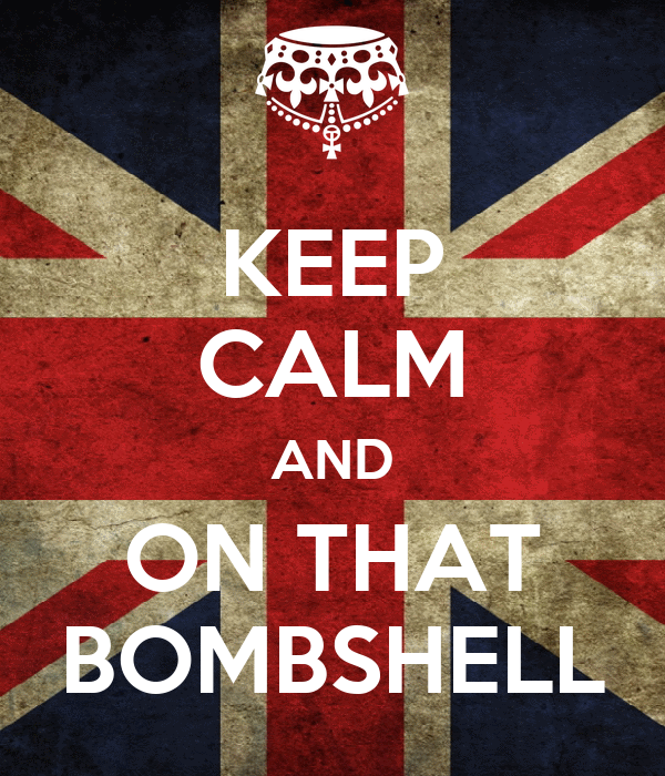 KEEP CALM AND ON THAT BOMBSHELL
